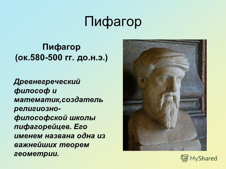 Пифагор Пифагор (ок.580-500 гг. до.н.э.) Древнегреческий философ и математик,создатель религиозно- философской школы пифагорейцев. Его именем названа одна из важнейших теорем геометрии.
