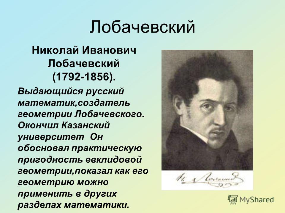 Лобачевский Николай Иванович Лобачевский (1792-1856). Выдающийся русский математик,создатель геометрии Лобачевского. Окончил Казанский университет Он обосновал практическую пригодность евклидовой геометрии,показал как его геометрию можно применить в