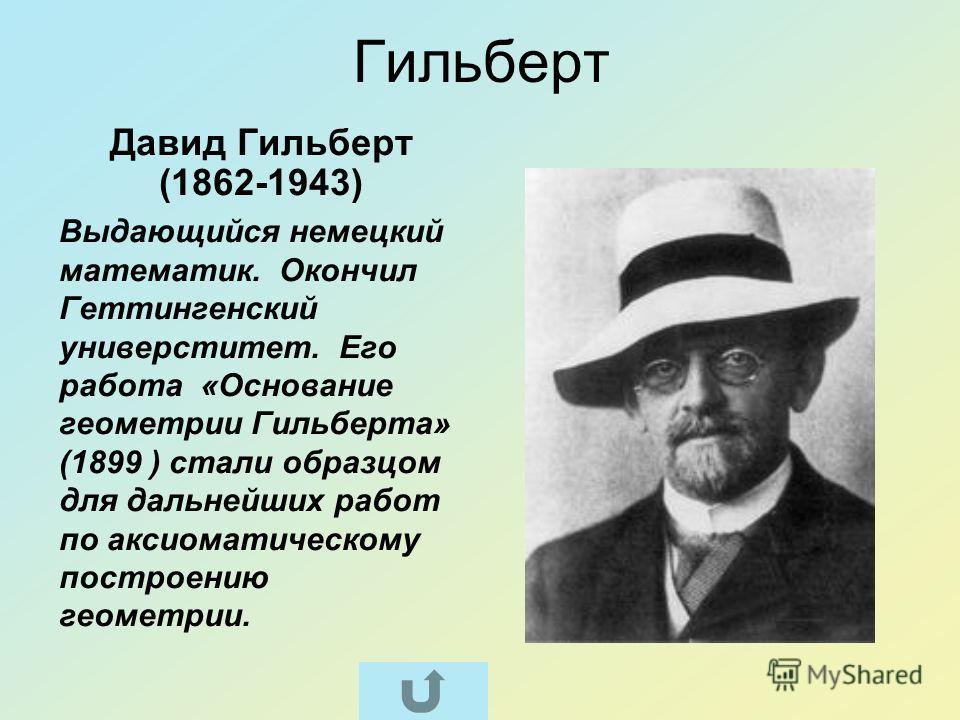 Гильберт Давид Гильберт (1862-1943) Выдающийся немецкий математик. Окончил Геттингенский универститет. Его работа «Основание геометрии Гильберта» (1899 ) стали образцом для дальнейших работ по аксиоматическому построению геометрии.