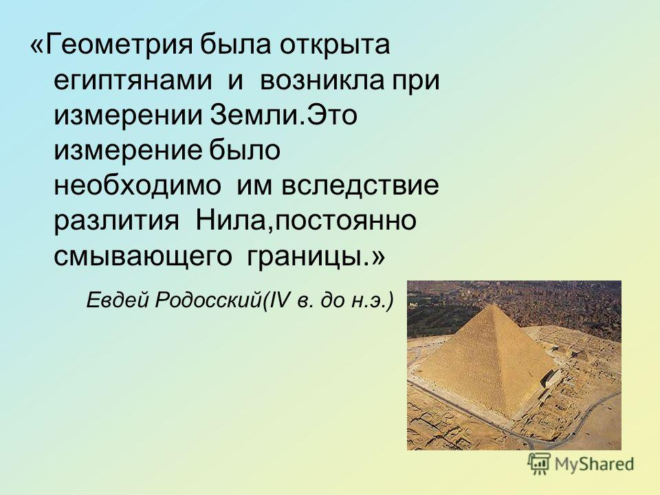 «Геометрия была открыта египтянами и возникла при измерении Земли.Это измерение было необходимо им вследствие разлития Нила,постоянно смывающего границы.» Евдей Родосский(IV в. до н.э.)