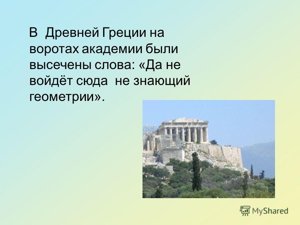 В Древней Греции на воротах академии были высечены слова: «Да не войдёт сюда не знающий геометрии».