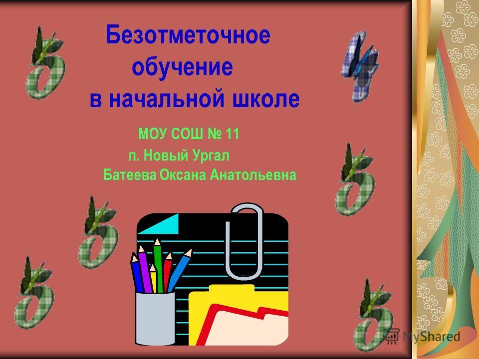 Безотметочное обучение в начальной школе МОУ СОШ 11 п. Новый Ургал Батеева Оксана Анатольевна