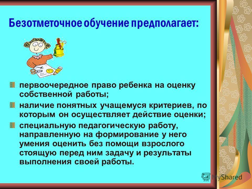 Безотметочное обучение предполагает: первоочередное право ребенка на оценку собственной работы; наличие понятных учащемуся критериев, по которым он осуществляет действие оценки; специальную педагогическую работу, направленную на формирование у него у