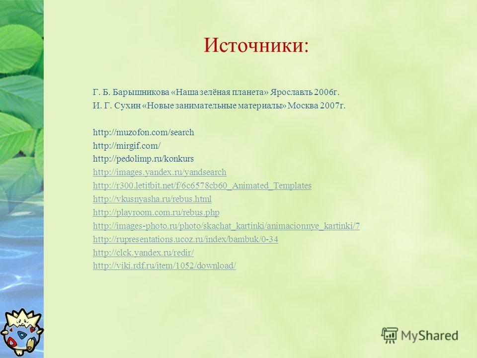 Источники: Г. Б. Барышникова «Наша зелёная планета» Ярославль 2006г. И. Г. Сухин «Новые занимательные материалы» Москва 2007г. http://muzofon.com/search http://mirgif.com/ http://pedolimp.ru/konkurs http://images.yandex.ru/yandsearch http://r300.leti