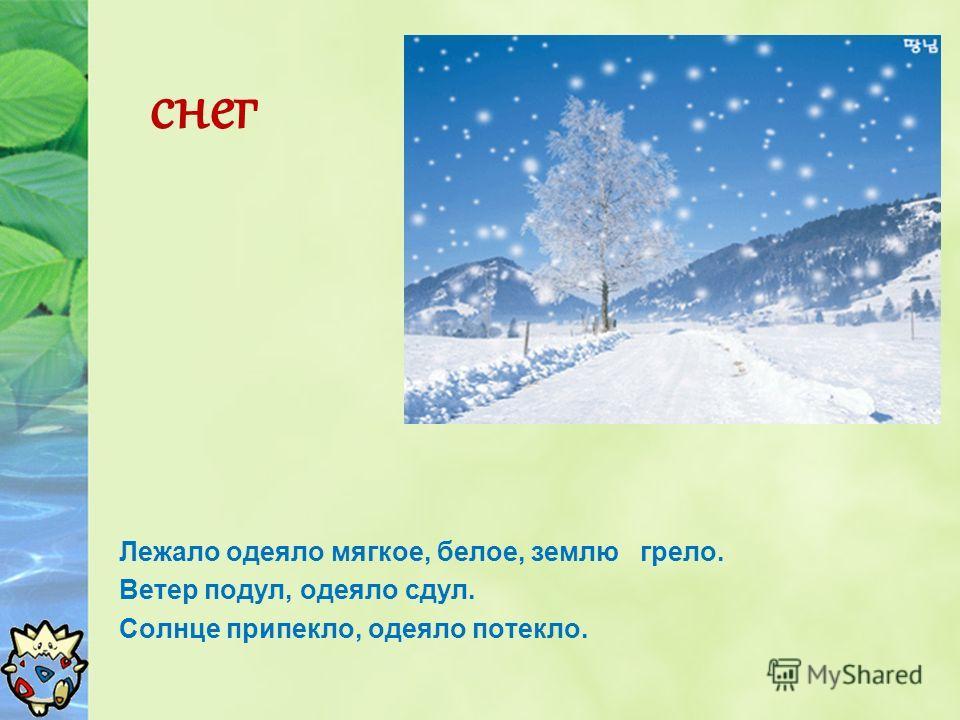 снег Лежало одеяло мягкое, белое, землю грело. Ветер подул, одеяло сдул. Солнце припекло, одеяло потекло.