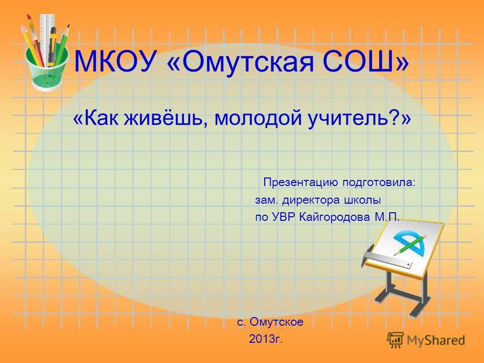 МКОУ «Омутская СОШ» «Как живёшь, молодой учитель?» зам. директора школы по УВР Кайгородова М.П. с. Омутское 2013г. Презентацию подготовила: