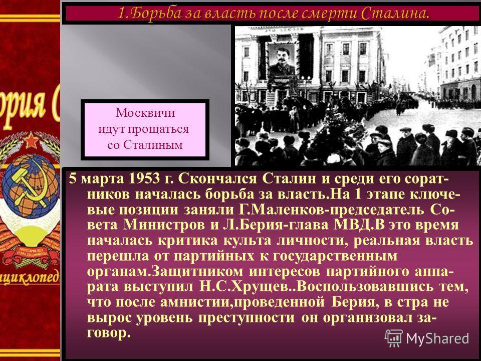 5 марта 1953 г. Скончался Сталин и среди его сорат- ников началась борьба за власть.На 1 этапе ключе- вые позиции заняли Г.Маленков-председатель Со- вета Министров и Л.Берия-глава МВД.В это время началась критика культа личности, реальная власть пере