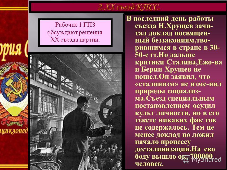 В последний день работы съезда Н.Хрущев зачи- тал доклад посвящен- ный беззакониям,тво- рившимся в стране в 30- 50-е гг.Но дальше критики Сталина,Ежо-ва и Берии Хрущев не пошел.Он заявил, что «сталинизм» не изме-нил природы социализ- ма.Съезд специал