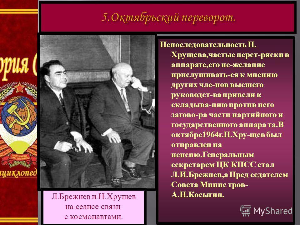 Л. Брежнев и Н. Хрущев на сеансе связи с космонавтами. Непоследовательность Н. Хрущева,частые перет-ряски в аппарате,его не-желание прислушивать-ся к мнению других чле-нов высшего руководст-ва привели к складыва-нию против него загово-ра части партий