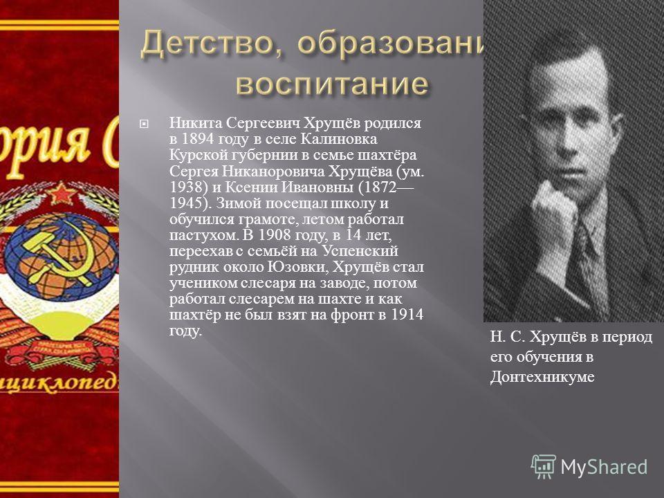 Никита Сергеевич Хрущёв родился в 1894 году в селе Калиновка Курской губернии в семье шахтёра Сергея Никаноровича Хрущёва ( ум. 1938) и Ксении Ивановны (1872 1945). Зимой посещал школу и обучился грамоте, летом работал пастухом. В 1908 году, в 14 лет