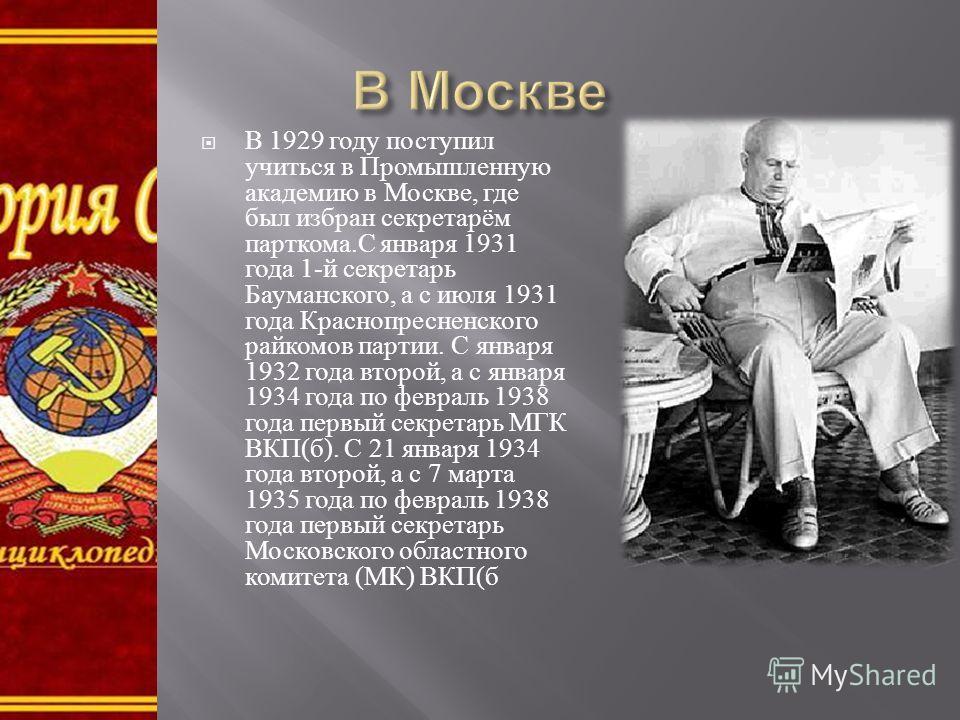 В 1929 году поступил учиться в Промышленную академию в Москве, где был избран секретарём парткома. С января 1931 года 1- й секретарь Бауманского, а с июля 1931 года Краснопресненского райкомов партии. С января 1932 года второй, а с января 1934 года п