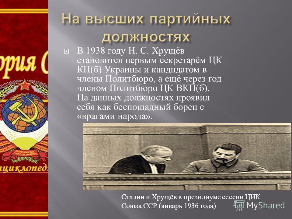 В 1938 году Н. С. Хрущёв становится первым секретарём ЦК КП ( б ) Украины и кандидатом в члены Политбюро, а ещё через год членом Политбюро ЦК ВКП ( б ). На данных должностях проявил себя как беспощадный борец с « врагами народа ». Сталин и Хрущёв в п