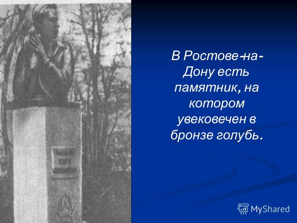 В Ростове - на - Дону есть памятник, на котором увековечен в бронзе голубь.