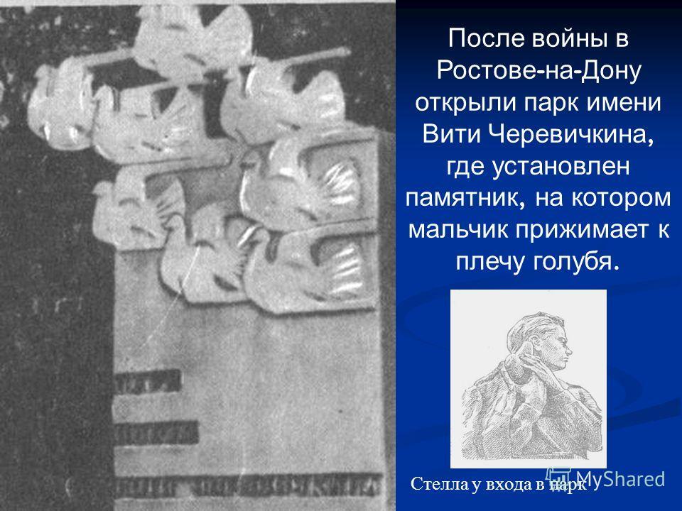 После войны в Ростове - на - Дону открыли парк имени Вити Черевичкина, где установлен памятник, на котором мальчик прижимает к плечу голубя. Стелла у входа в парк