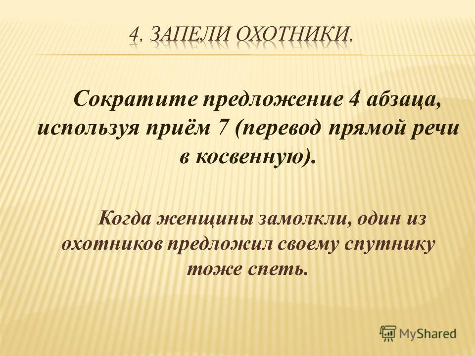 Сократите предложение 4 абзаца, используя приём 7 (перевод прямой речи в косвенную). Когда женщины замолкли, один из охотников предложил своему спутнику тоже спеть.