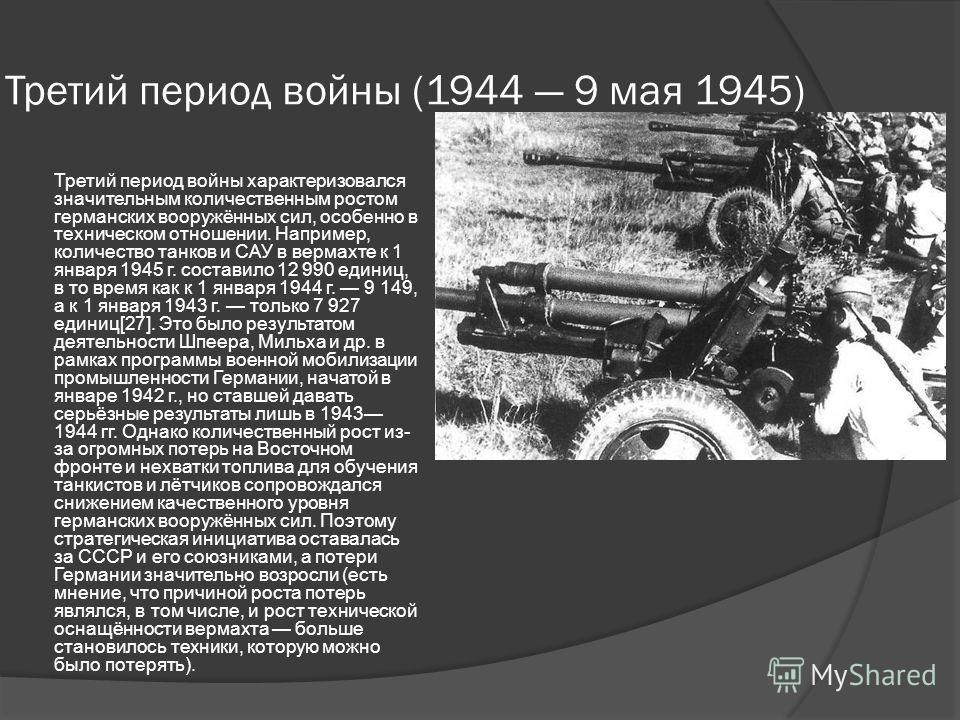 Третий период войны (1944 9 мая 1945) Третий период войны характеризовался значительным количественным ростом германских вооружённых сил, особенно в техническом отношении. Например, количество танков и САУ в вермахте к 1 января 1945 г. составило 12 9