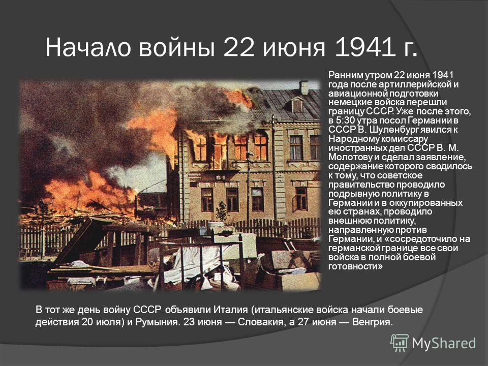 Начало войны 22 июня 1941 г. Ранним утром 22 июня 1941 года после артиллерийской и авиационной подготовки немецкие войска перешли границу СССР. Уже после этого, в 5:30 утра посол Германии в СССР В. Шуленбург явился к Народному комиссару иностранных д