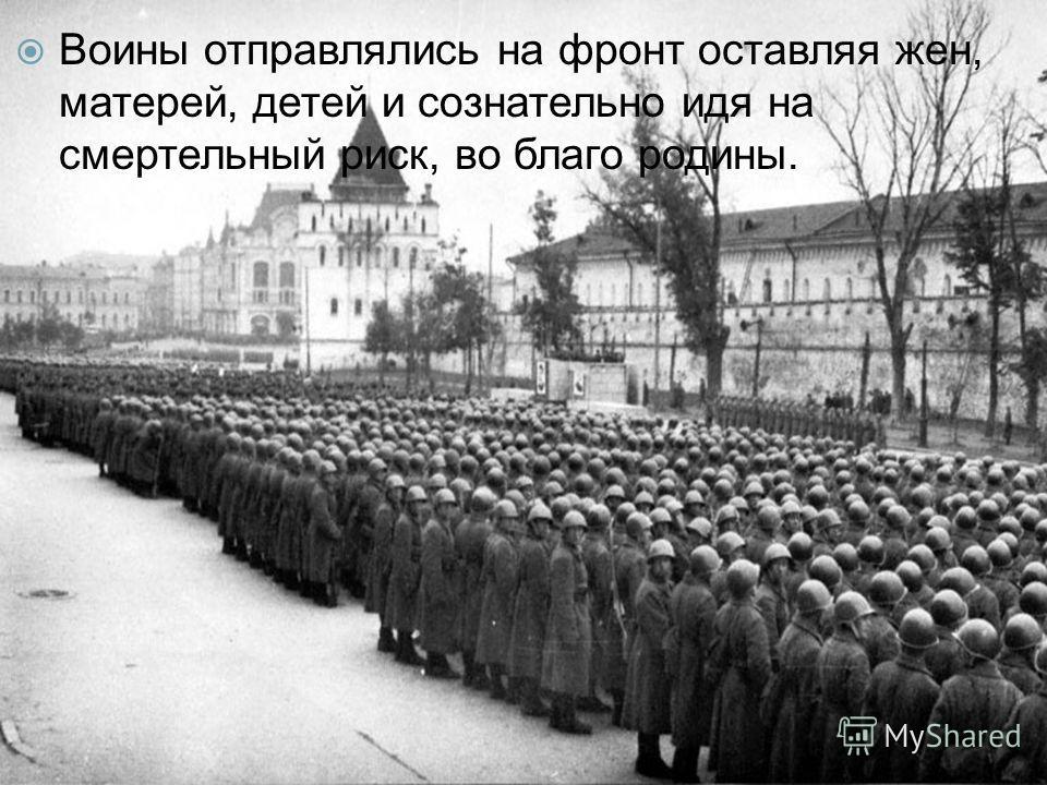 Воины отправлялись на фронт оставляя жен, матерей, детей и сознательно идя на смертельный риск, во благо родины.