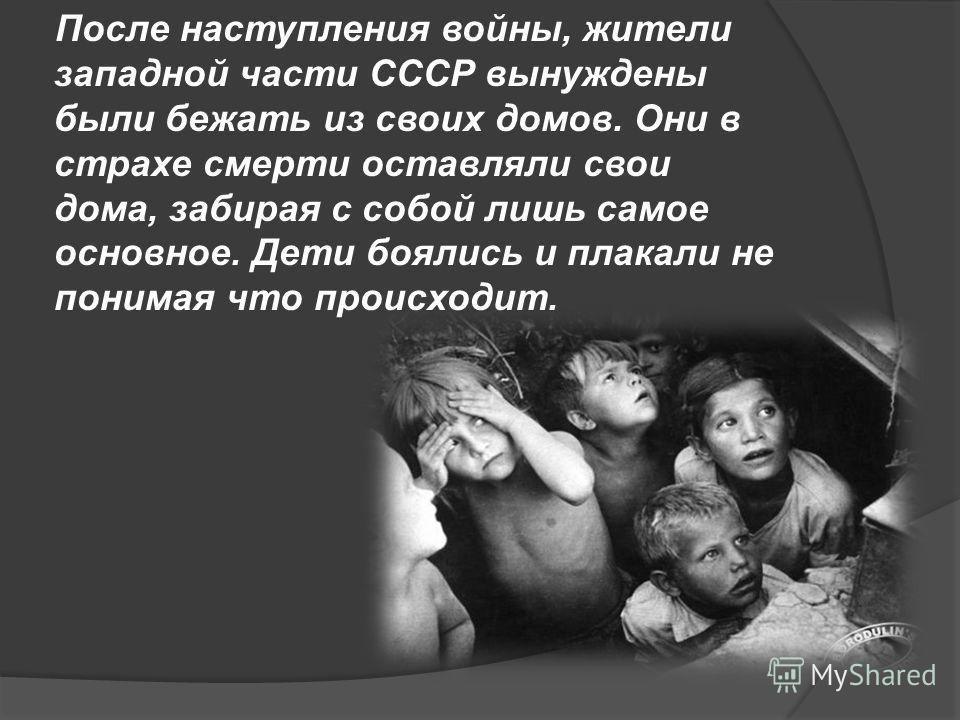 После наступления войны, жители западной части СССР вынуждены были бежать из своих домов. Они в страхе смерти оставляли свои дома, забирая с собой лишь самое основное. Дети боялись и плакали не понимая что происходит.