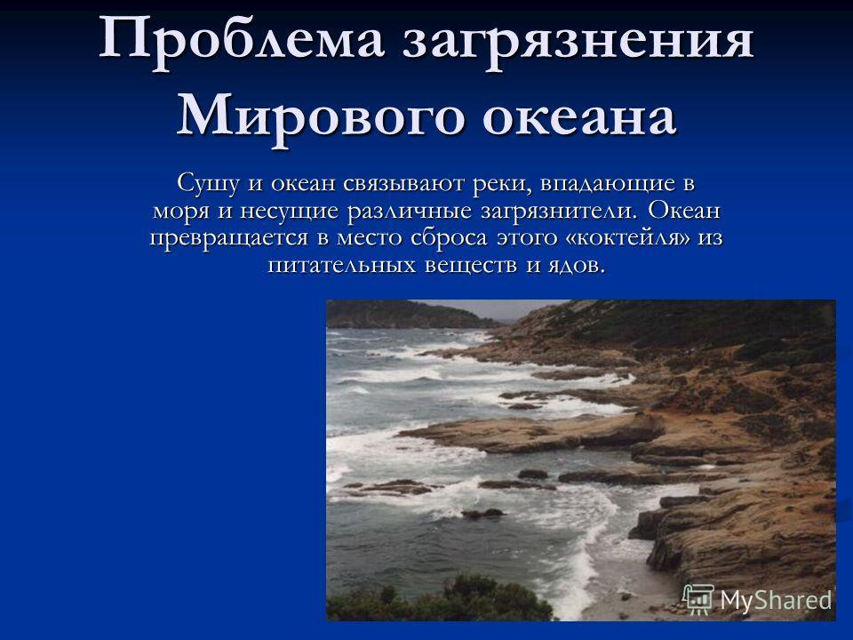Проблема загрязнения Мирового океана Сушу и океан связывают реки, впадающие в моря и несущие различные загрязнители. Океан превращается в место сброса этого «коктейля» из питательных веществ и ядов.