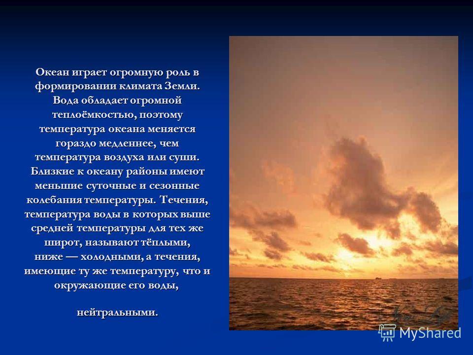 Океан играет огромную роль в формировании климата Земли. Вода обладает огромной теплоёмкостью, поэтому температура океана меняется гораздо медленнее, чем температура воздуха или суши. Близкие к океану районы имеют меньшие суточные и сезонные колебани