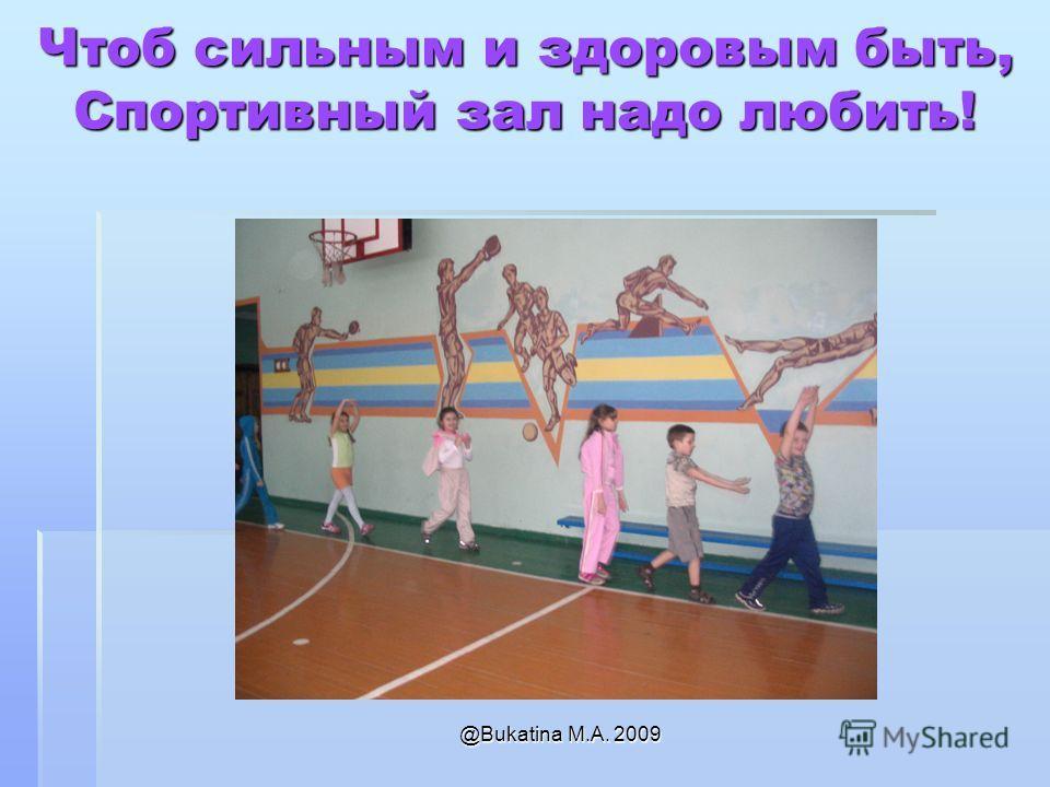 @Bukatina M.A. 2009 Чтоб сильным и здоровым быть, Спортивный зал надо любить!