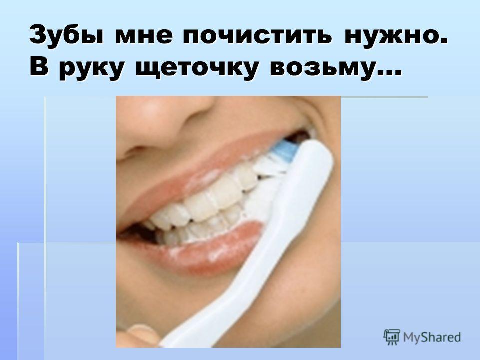 @Bukatina M.A. 2009 Зубы мне почистить нужно. В руку щеточку возьму…