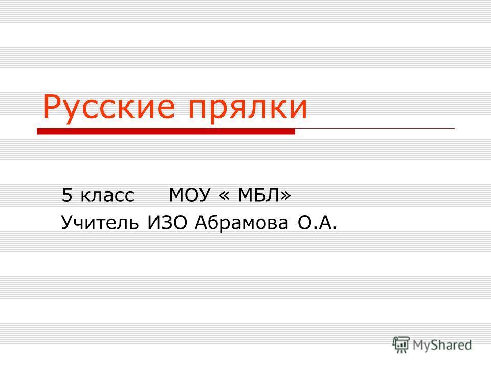 Русские прялки 5 класс МОУ « МБЛ» Учитель ИЗО Абрамова О.А.