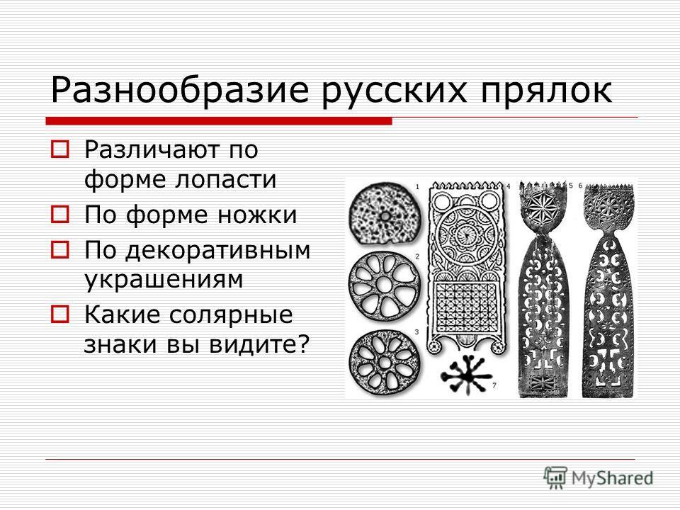 Разнообразие русских прялок Различают по форме лопасти По форме ножки По декоративным украшениям Какие солярные знаки вы видите?