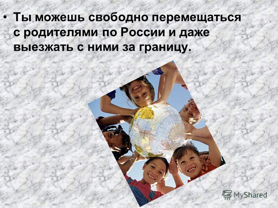 Ты можешь свободно перемещаться с родителями по России и даже выезжать с ними за границу.
