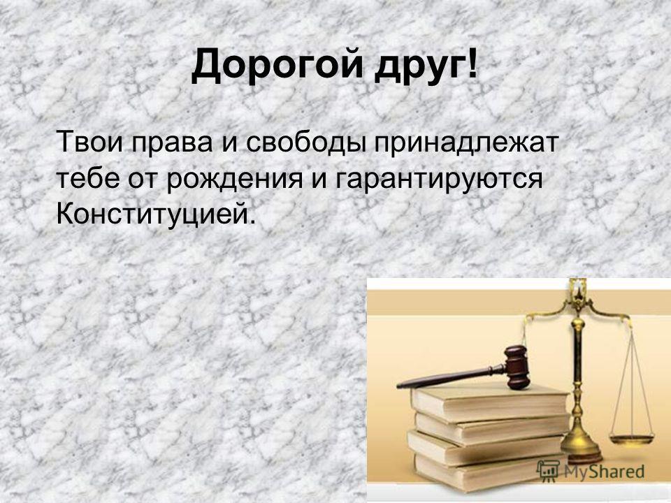Дорогой друг! Твои права и свободы принадлежат тебе от рождения и гарантируются Конституцией.