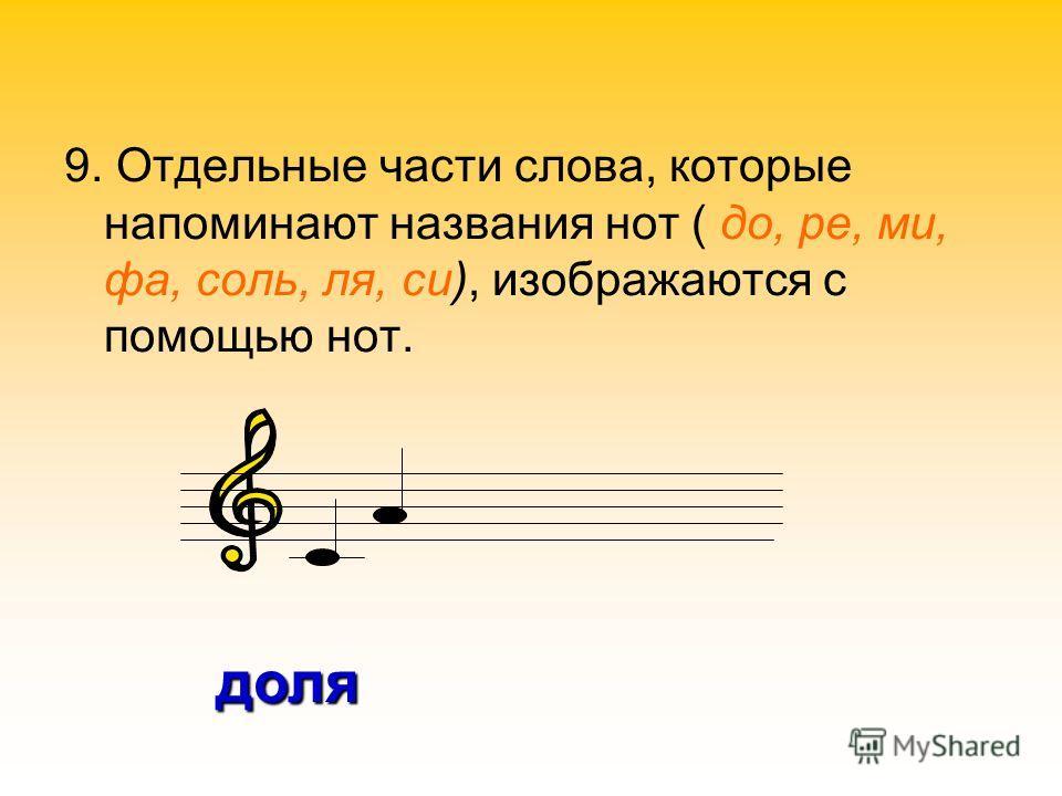 9. Отдельные части слова, которые напоминают названия нот ( до, ре, ми, фа, соль, ля, си), изображаются с помощью нот. доля