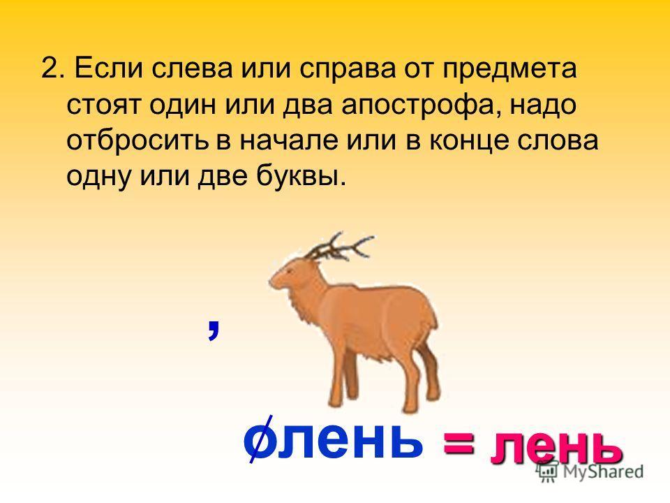 олень, 2. Если слева или справа от предмета стоят один или два апострофа, надо отбросить в начале или в конце слова одну или две буквы. = лень