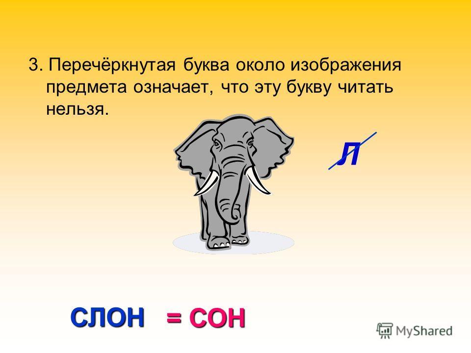 3. Перечёркнутая буква около изображения предмета означает, что эту букву читать нельзя. Л СЛОН = СОН