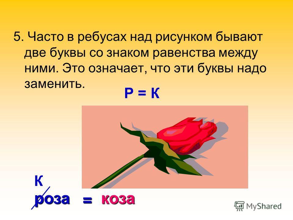 5. Часто в ребусах над рисунком бывают две буквы со знаком равенства между ними. Это означает, что эти буквы надо заменить. Р = К К роза = коза