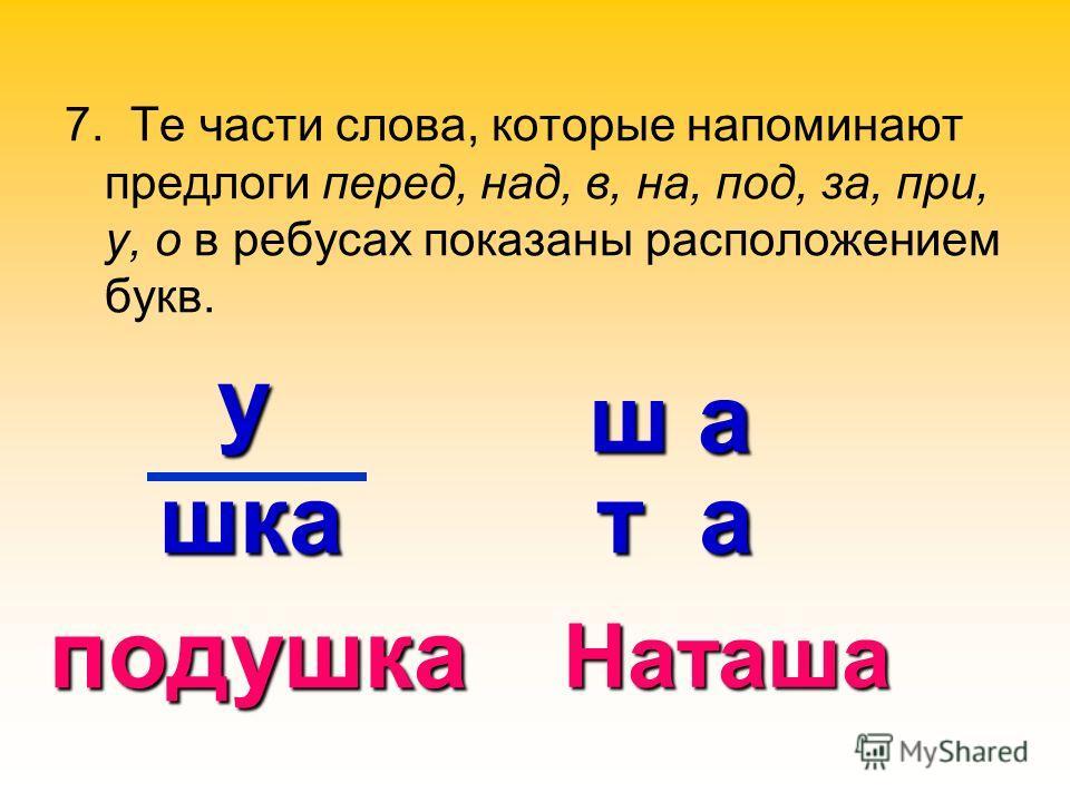 7. Те части слова, которые напоминают предлоги перед, над, в, на, под, за, при, у, о в ребусах показаны расположением букв. ш а т а т а подушка Наташа у шка