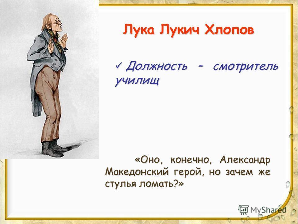 Лука Лукич Хлопов Должность – смотритель училищ Должность – смотритель училищ «Оно, конечно, Александр Македонский герой, но зачем же стулья ломать?»