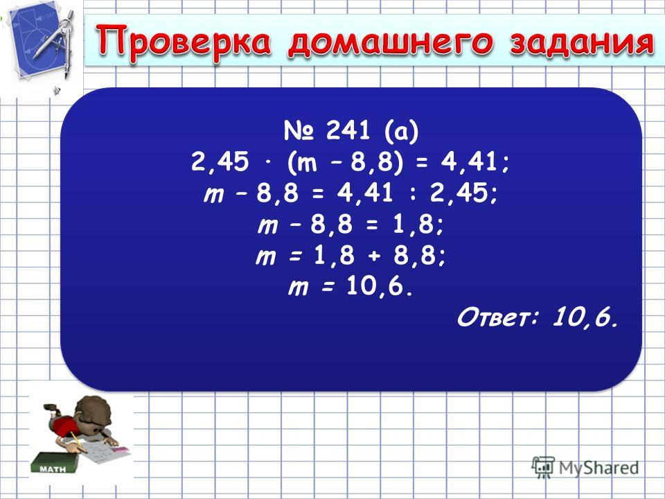 241 (а) 2,45 · (m – 8,8) = 4,41; m – 8,8 = 4,41 : 2,45; m – 8,8 = 1,8; m = 1,8 + 8,8; m = 10,6. Ответ: 10,6. 241 (а) 2,45 · (m – 8,8) = 4,41; m – 8,8 = 4,41 : 2,45; m – 8,8 = 1,8; m = 1,8 + 8,8; m = 10,6. Ответ: 10,6.