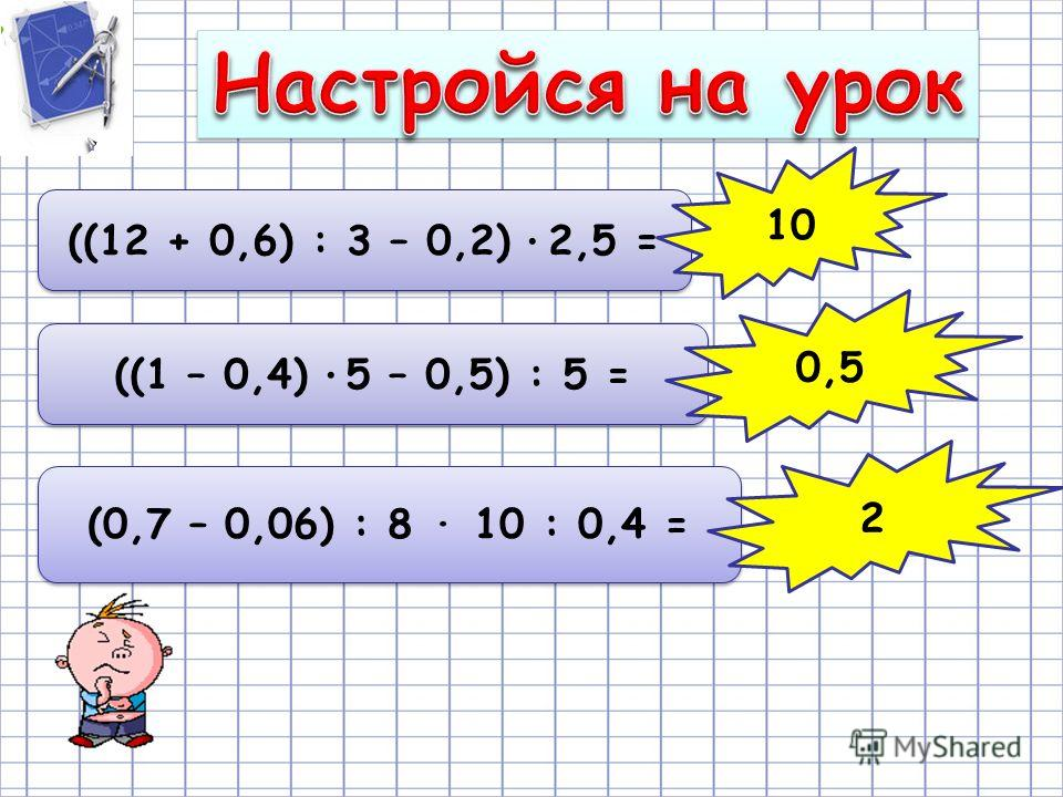 ((12 + 0,6) : 3 – 0,2) · 2,5 = ((1 – 0,4) · 5 – 0,5) : 5 = 10 0,5 (0,7 – 0,06) : 8 · 10 : 0,4 = 2