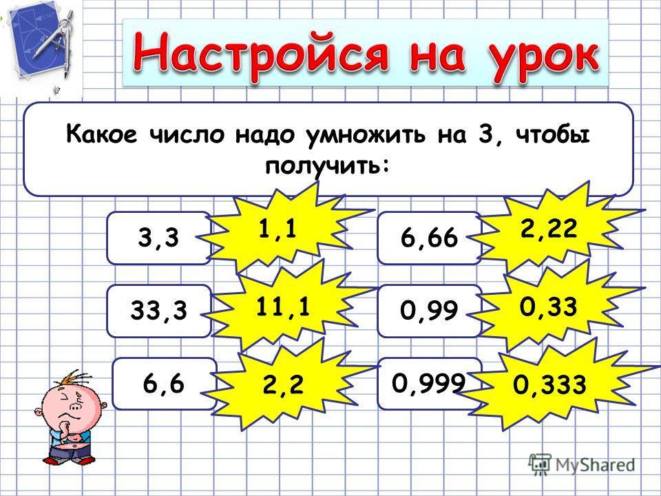 Какое число надо умножить на 3, чтобы получить: 3,3 33,3 6,6 6,66 0,99 0,999 1,1 11,1 2,2 2,22 0,33 0,333