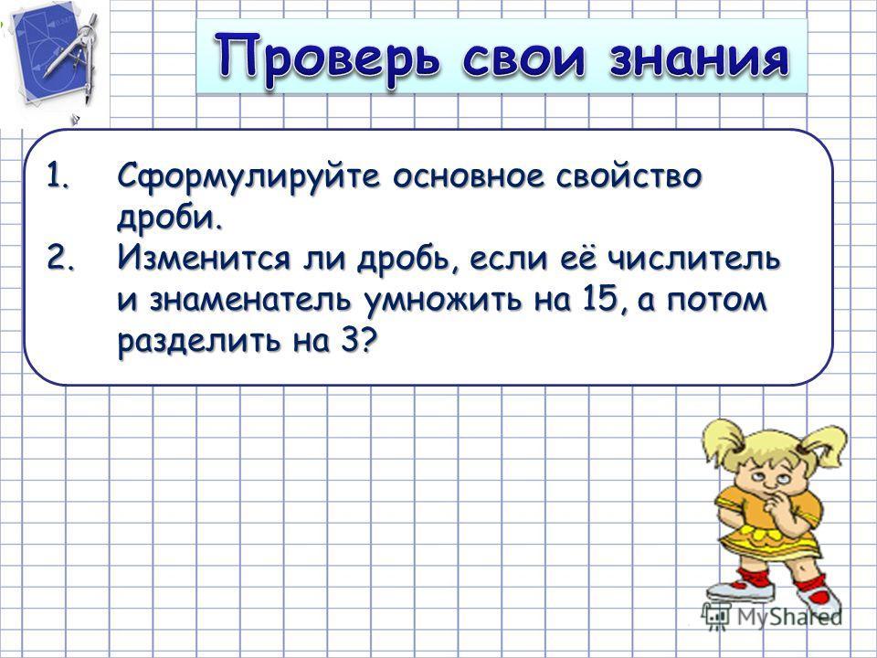 1.Сформулируйте основное свойство дроби. 2.Изменится ли дробь, если её числитель и знаменатель умножить на 15, а потом разделить на 3?