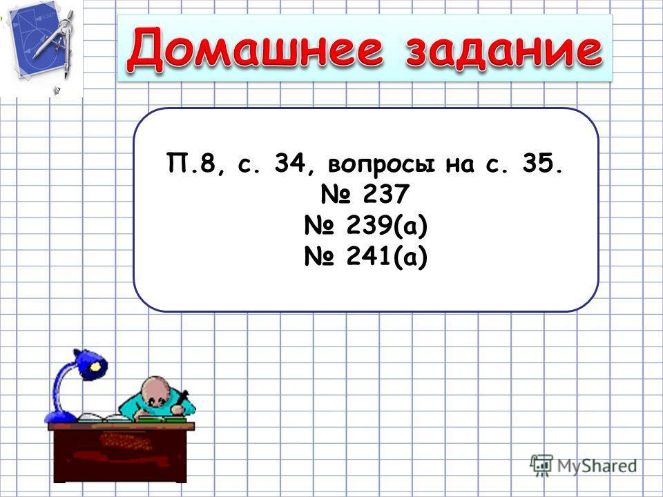 П.8, с. 34, вопросы на с. 35. 237 239(а) 241(а)