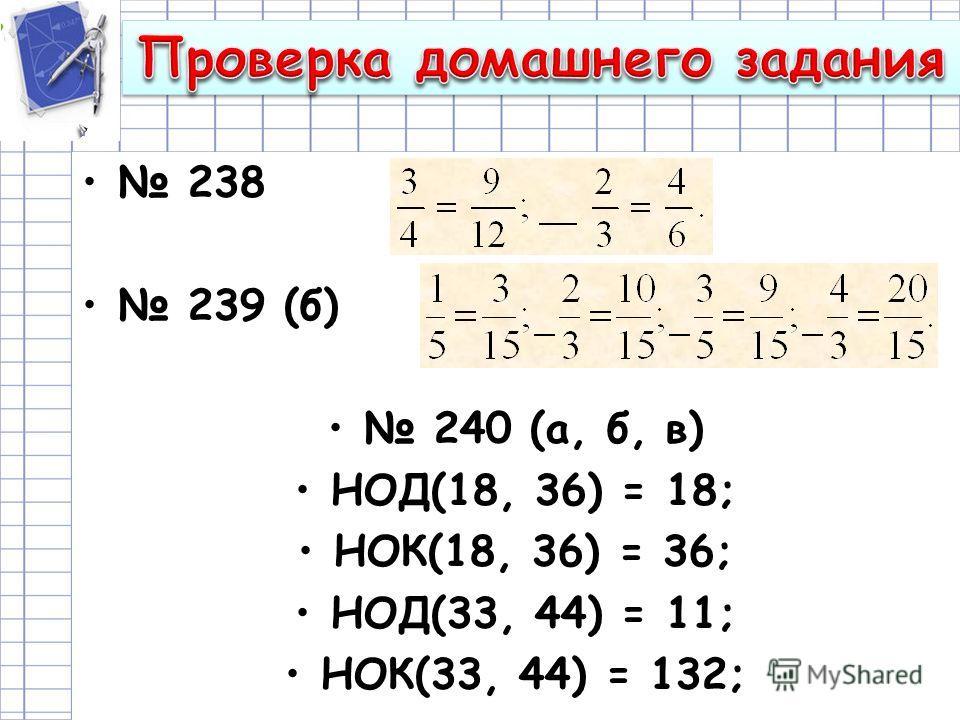 238 239 (б) 240 (а, б, в) НОД(18, 36) = 18; НОК(18, 36) = 36; НОД(33, 44) = 11; НОК(33, 44) = 132;