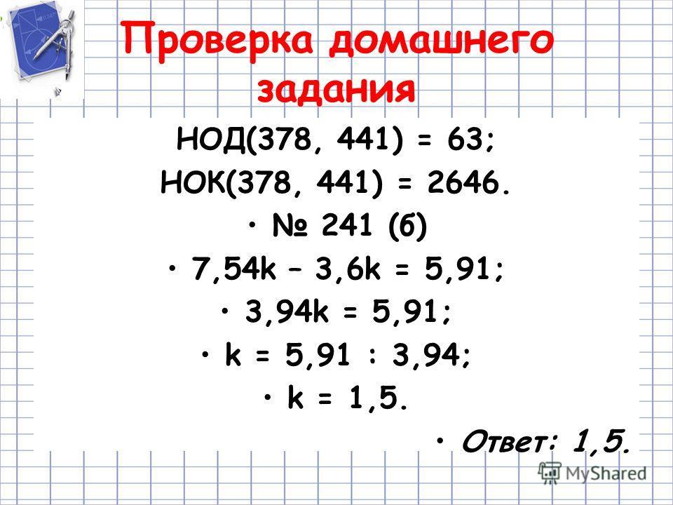 Проверка домашнего задания НОД(378, 441) = 63; НОК(378, 441) = 2646. 241 (б) 7,54k – 3,6k = 5,91; 3,94k = 5,91; k = 5,91 : 3,94; k = 1,5. Ответ: 1,5.