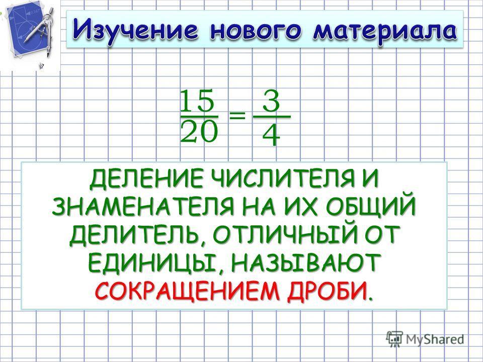 15 20 = 3 4 ДЕЛЕНИЕ ЧИСЛИТЕЛЯ И ЗНАМЕНАТЕЛЯ НА ИХ ОБЩИЙ ДЕЛИТЕЛЬ, ОТЛИЧНЫЙ ОТ ЕДИНИЦЫ, НАЗЫВАЮТ СОКРАЩЕНИЕМ ДРОБИ.