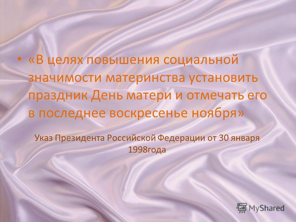 Указ Президента Российской Федерации от 30 января 1998года «В целях повышения социальной значимости материнства установить праздник День матери и отмечать его в последнее воскресенье ноября»