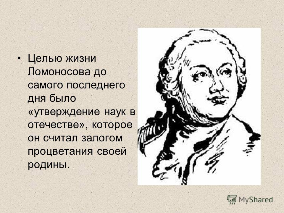 Целью жизни Ломоносова до самого последнего дня было «утверждение наук в отечестве», которое он считал залогом процветания своей родины.