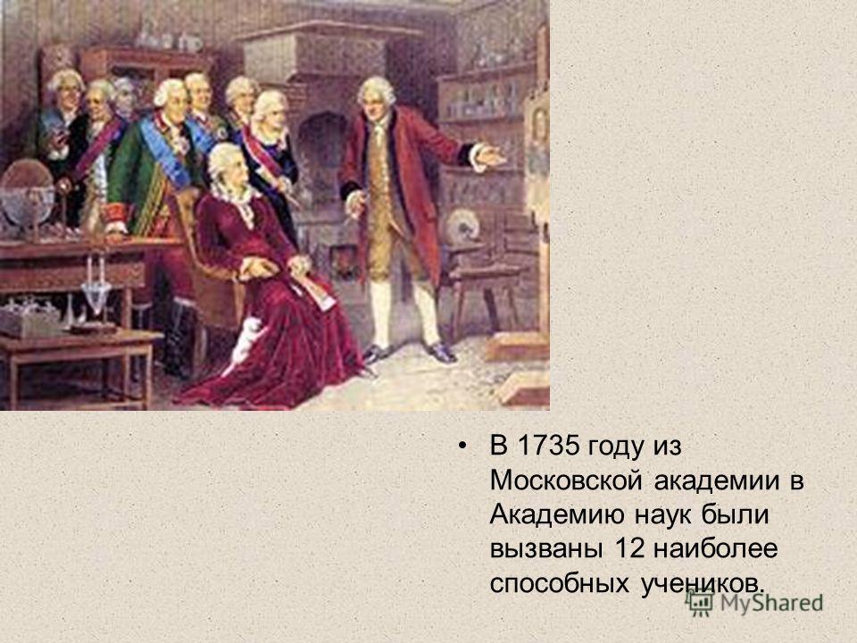 В 1735 году из Московской академии в Академию наук были вызваны 12 наиболее способных учеников.
