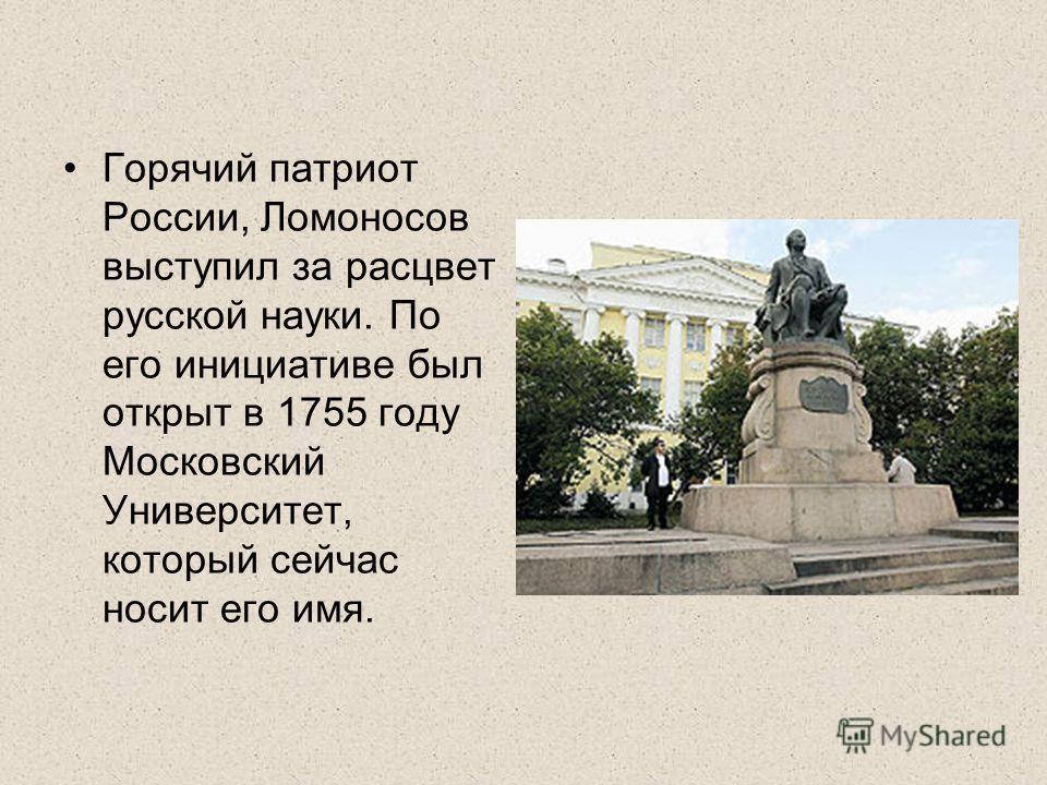Горячий патриот России, Ломоносов выступил за расцвет русской науки. По его инициативе был открыт в 1755 году Московский Университет, который сейчас носит его имя.