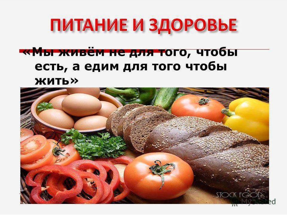 «Мы живём не для того, чтобы есть, а едим для того чтобы жить» древнегреческий философ Сократ(470-399 до н.э.)